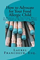 How to Advocate for Your Food Allergic Child: A Manual for Getting What Your Child Needs at School from How to Advocate for Your Food Allergic Child