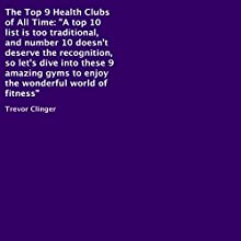 The Top 9 Health Clubs of All Time (       UNABRIDGED) by Trevor Clinger Narrated by Trevor Clinger