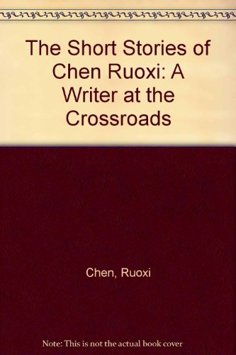 The Short Stories of Chen Ruoxi, Translated from the Original Chinese: A Writer at the Crossroads