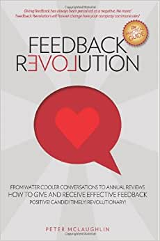 Feedback Revolution: -From Water Cooler Conversations To Annual Reviews -- HOW TO GIVE AND RECEIVE EFFECTIVE FEEDBACK!