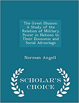 The Great Illusion: A Study Of The Relation Of Military Power In Nations To Their Economic And Social Advantage - Scholar's Choice Edition