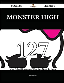 Monster High 127 Success Secrets: 127 Most Asked Questions On Monster High - What You Need To Know