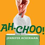 Ah-Choo!: The Uncommon Life of Your Common Cold | Jennifer Ackerman
