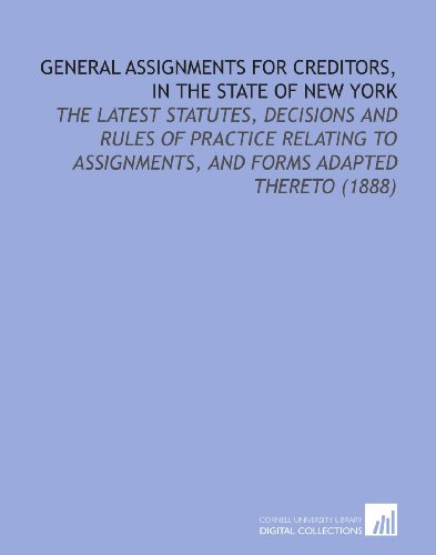 General Assignments for Creditors, in the State of New York: The Latest Statutes, Decisions and Rules of Practice Relating to Assignments, and Forms Adapted Thereto  (1888)