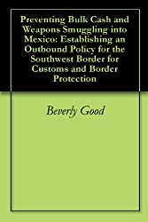 Preventing Bulk Cash and Weapons Smuggling into Mexico: Establishing an Outbound Policy for the Southwest Border for Customs and Border Protection