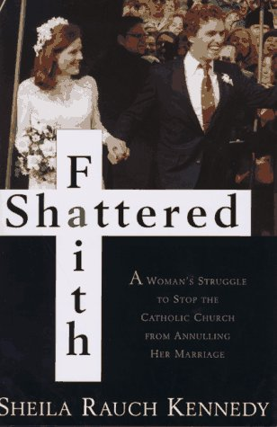 Shattered Faith: A Woman's Struggle to Stop the Catholic Church from Annuling Her Marriage, SHEILA RAUCH KENNEDY