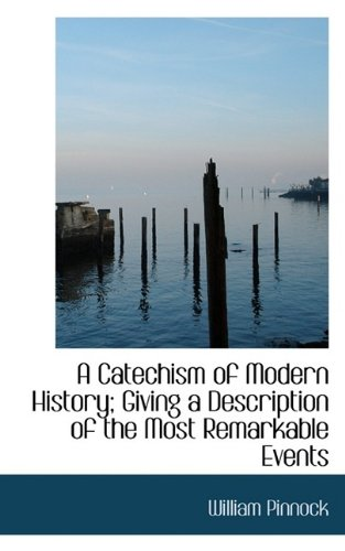 A Catechism of Modern History; Giving a Description of the Most Remarkable Events