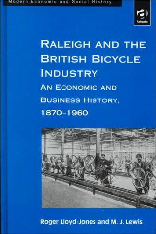 Raleigh and the British Bicycle Industry: An Economic and Business History, 1870-1960 (Modern Social and Economic History)