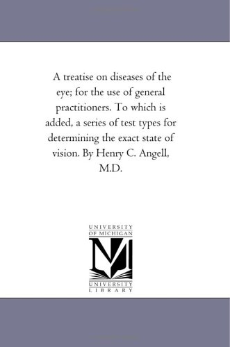A Treatise On Diseases Of The Eye; For The Use Of General Practitioners. To Which Is Added, A Series Of Test Types For Determining The Exact State Of Vision. By Henry C. Angell, M.D.: Vol. 1