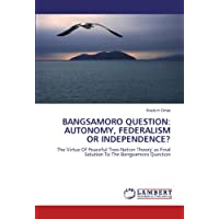 BANGSAMORO QUESTION: AUTONOMY, FEDERALISM OR INDEPENDENCE?: The Virtue Of Peaceful 'Two-Nation Theory' as Final...