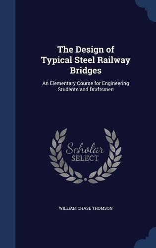 The Design of Typical Steel Railway Bridges: An Elementary Course for Engineering Students and Draftsmen
