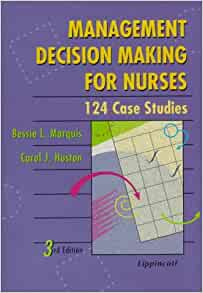 management decision making for nurses 124 case studies Recent studies show that most parents find it helpful to share in their child's daily care during the dying process in all but 1 case, physicians and parents went through all stages of the decision making process: providing and receiving information, deliberating about whether to withhold or withdraw lst, and reaching a.