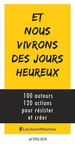 Et nous vivrons des jours heureux : 100 auteurs, 120 actions immédiates pour résister et créer