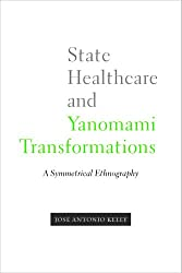 State Healthcare and Yanomami Transformations: A Symmetrical Ethnography (First Peoples: New Directions in Indigenous Studies)