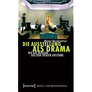 Die Ausstellung als Drama: Wie das Museum aus dem Theater entstand (Kultur- und Medientheo