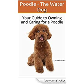 Poodle - The Water Dog: Your Guide to Owning and Caring for a Poodle (English Edition)