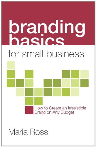 Branding Basics for Small Business: How to Create an Irresistible Brand on Any Budget