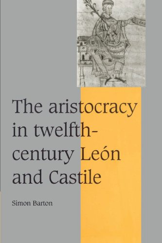 The Aristocracy in Twelfth-Century León and Castile (Cambridge Studies in Medieval Life and Thought: Fourth Series)