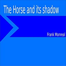 The Horse and Its Shadow | Livre audio Auteur(s) : Frank Monreal Narrateur(s) : Frank Monreal