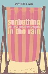 Sunbathing in the Rain A Cheerful Book About DepressionGwyneth Lewis