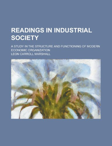 Readings in Industrial Society; A Study in the Structure and Functioning of Modern Economic Organization