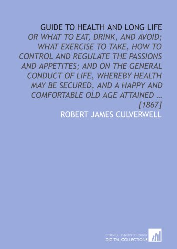 Guide to health and long life: or What to eat, drink, and avoid; what exercise to take, how to control and regulate the passions and appetites; and on ... and comfortable old age attained ... [1867] PDF