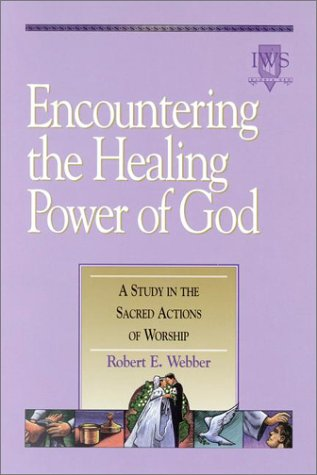 Encountering the Healing Power of God: A Study in the Sacred Actions of Worship, ROBERT E. WEBBER