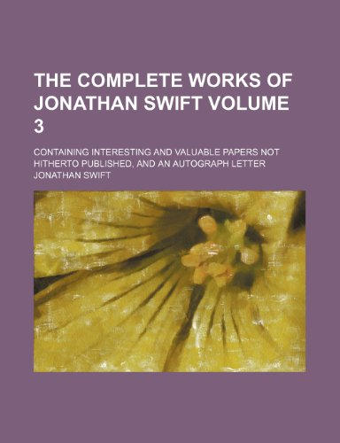The complete works of Jonathan Swift; Containing interesting and valuable papers not hitherto published, and an autograph letter Volume 3