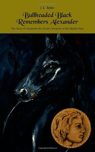 J. L. Taylor - Bullheaded Black Remembers Alexander: The Story of Alexander the Great's Invasion of the Middle East