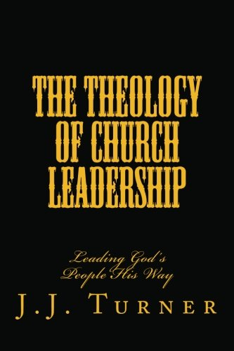 The Theology Of Church Leadership: Leading God's People His Way