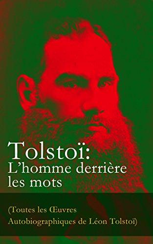 Léon Tolstoï - Tolstoï: L'homme derrière les mots (Toutes les OEuvres Autobiographiques de Léon Tolstoï): Enfance, Adolescence, Jeunesse, Récits de Sébastopol, Ma confession, ... Correspondance, Dernières Paroles