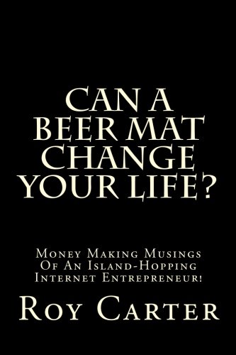 Book: Can A Beer Mat Change Your Life? - Money Making Musings Of An Island-Hopping Internet Entrepreneur! by Roy Carter