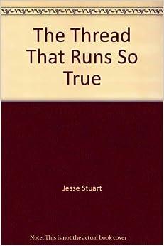 the thread that runs so true His book, the thread that runs so true, was written in 1949 and details his  endeavor as a teacher in a very rural mountain school in.