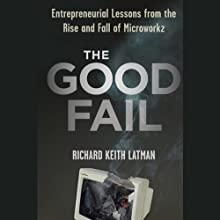 The Good Fail: Entrepreneurial Lessons from the Rise and Fall of Microworkz (       UNABRIDGED) by Richard Keith Latman Narrated by John Morgan