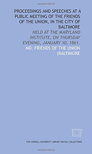 Proceedings and speeches at a public meeting of the Friends of the Union, in the city of Baltimore: held at the Maryland Institute, on Thursday evening, January 10, 1861.