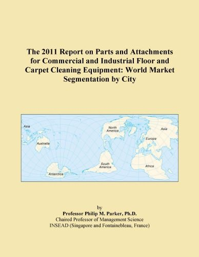 The 2011 Report on Parts and Attachments for Commercial and Industrial Floor and Carpet Cleaning Equipment: World Market Segmentation by City