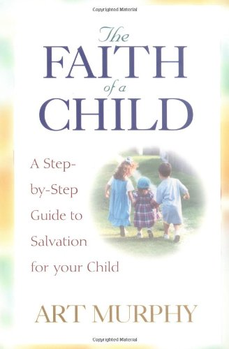 The Faith of a Child: A Step-by-Step Guide to Salvation...