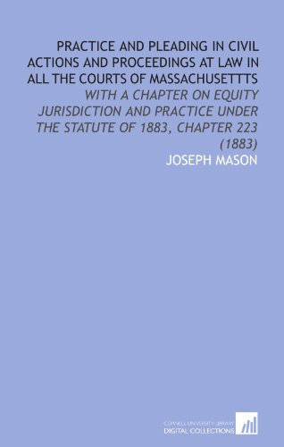 Practice and Pleading in Civil Actions and Proceedings at Law in All the Courts of Massachusettts: With a Chapter on Equity Jurisdiction and Practice Under the Statute of 1883, Chapter 223 (1883)