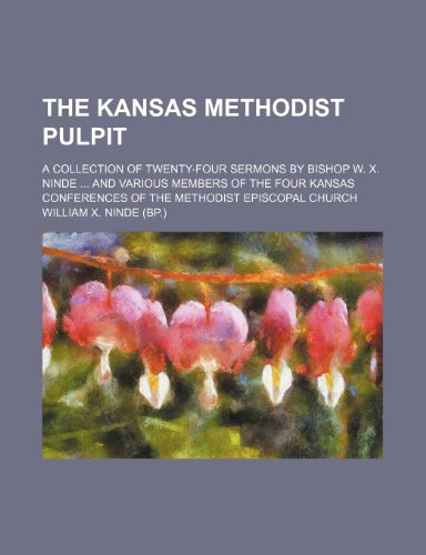 The Kansas Methodist Pulpit; A Collection of Twenty-Four Sermons by Bishop W. X. Ninde and Various Members of the Four Kansas Conferences of the Methodist Episcopal Church