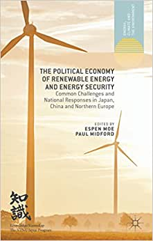 The Political Economy Of Renewable Energy And Energy Security: Common Challenges And National Responses In Japan, China And Northern Europe (Energy, Climate And The Environment)