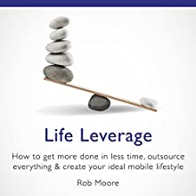 Life Leverage: How to Get More Done in Less Time, Outsource Everything & Create Your Ideal Mobile Lifestyle Audiobook by Rob Moore Narrated by Rob Moore
