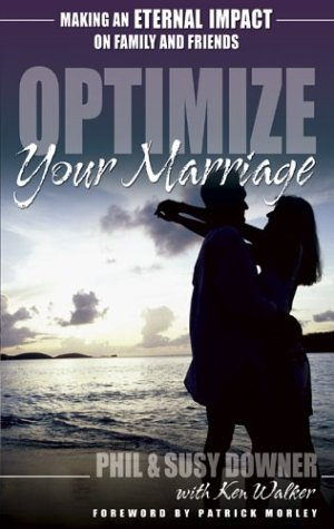 Optimize Your Marriage: Make an Eternal Impact on Family and Friends, Phil Downer, Susy Downer, Ken Walker