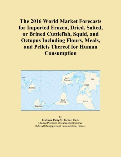 The 2016 World Market Forecasts for Imported Frozen, Dried, Salted, or Brined Cuttlefish, Squid, and Octopus Including Flours, Meals, and Pellets Thereof for Human Consumption PDF