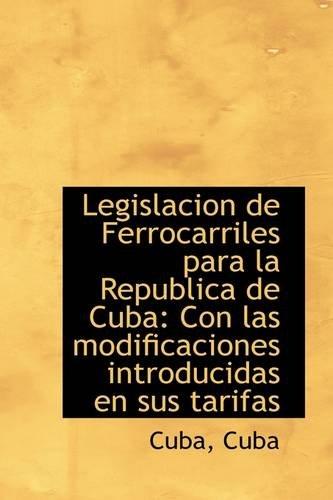 Legislacion de Ferrocarriles para la Republica de Cuba: Con las modificaciones introducidas en sus t