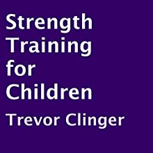 Strength Training for Children (       UNABRIDGED) by Trevor Clinger Narrated by Trevor Clinger
