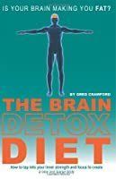 The Brain Detox Diet: How to tap into your inner strength and focus to create a new and leaner body