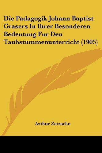 Die Padagogik Johann Baptist Grasers in Ihrer Besonderen Bedeutung Fur Den Taubstummenunterricht (1905)
