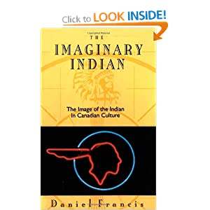 The Imaginary Indian: The Image of the Indian in Canadian Culture Daniel Francis