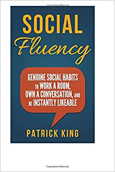 Social Fluency: Social Fluency: Genuine Social Habits To Work A Room, Own A Conv