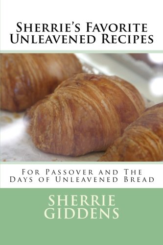 Sherrie's Favorite Unleavened Recipes: For Passover and The Days of Unleavened Bread (Recipe Books and Cookbooks) by Sherrie Giddens